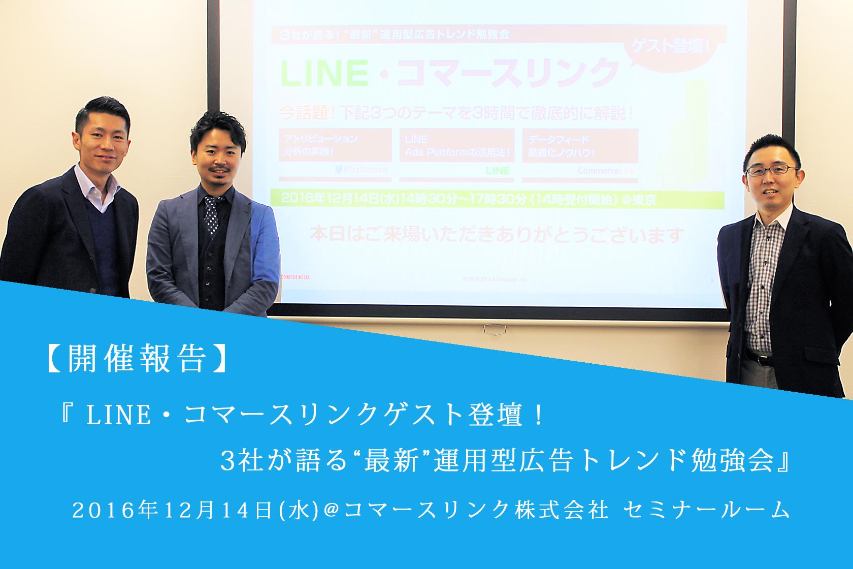 """[開催報告] LINE・コマースリンクゲスト登壇!3社が語る""""最新""""運用型広告トレンド勉強会"""
