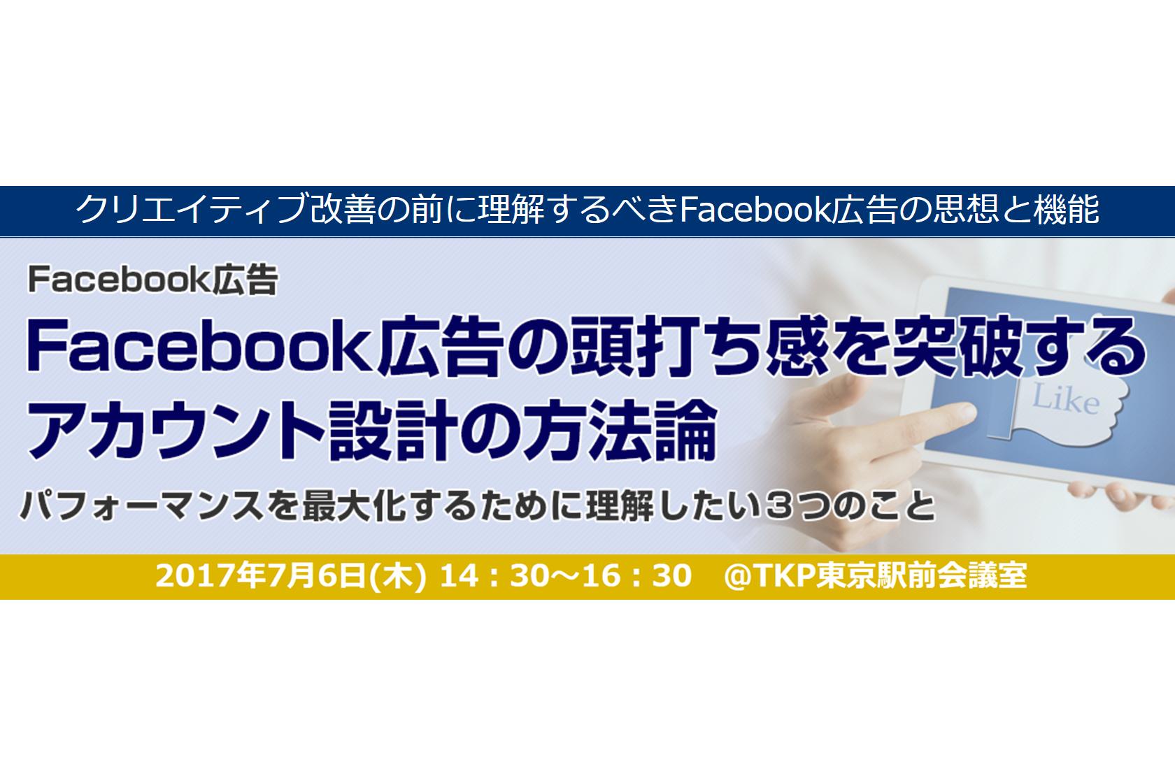 2017年7月6日開催決定!Facebook広告の頭打ち感を突破する、アカウント設計の方法論