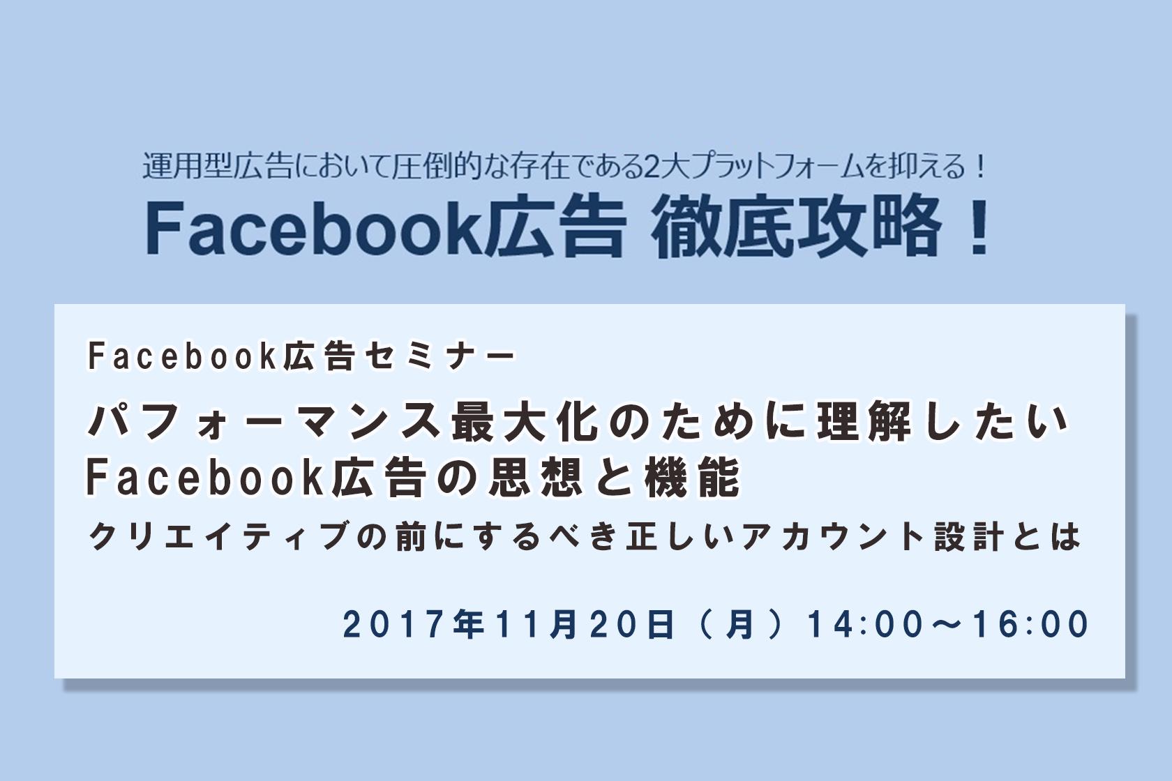 2017年11月20日開催決定!『Facebook広告セミナー パフォーマンス最大化のために理解したいFacebook広告の思想と機能 クリエイティブの前にするべき正しいアカウント設計とは』