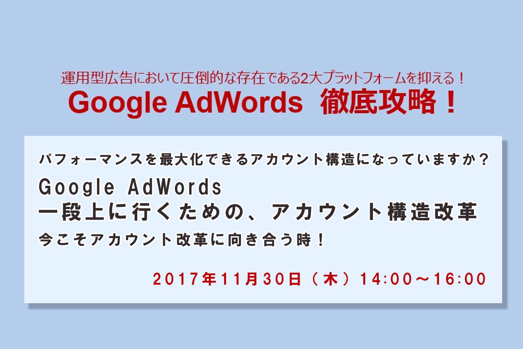 2017年11月30日開催決定!『パフォーマンスを最大化できるアカウント構造になっていますか? Google AdWords 一段上に行くための、アカウント構造改革 今こそアカウント改革に向き合う時!』
