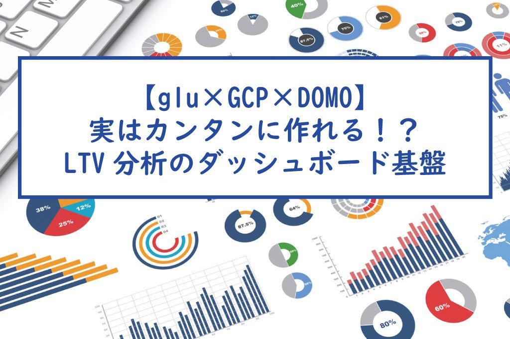 【glu×GCP×DOMO】実はカンタンに作れる!?LTV分析のダッシュボード基盤