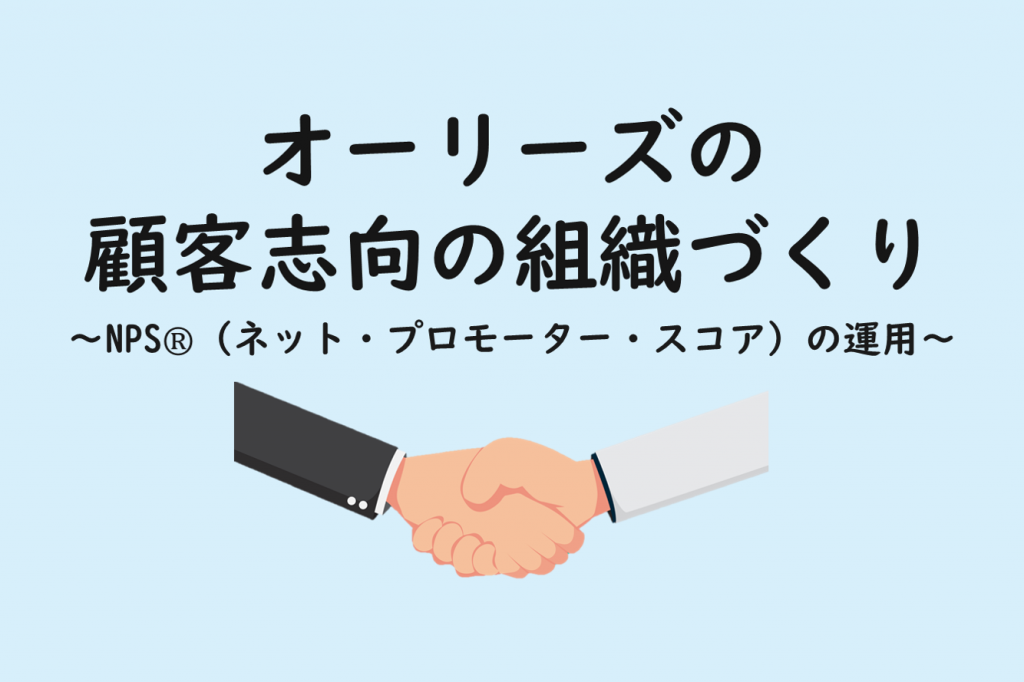 オーリーズの顧客志向の組織づくり 〜NPS®(ネット・プロモーター・スコア)の運用〜