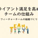 クライアント満足を高めるチームの仕組み ~フィーチャーチームの組織づくり~