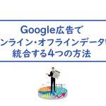 Google広告でオンライン・オフラインデータを統合する4つの方法