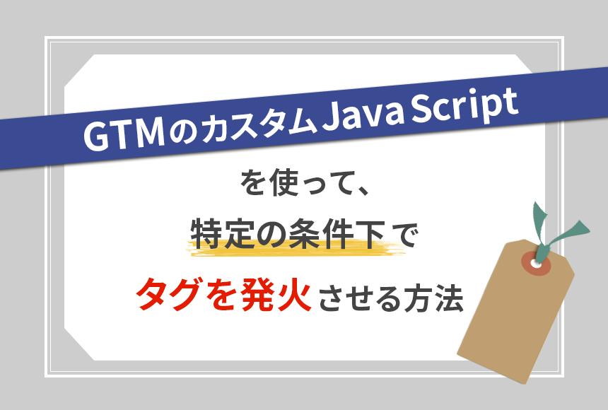 GTMのカスタムJavaScriptを使って、特定の条件下でタグを発火させる方法