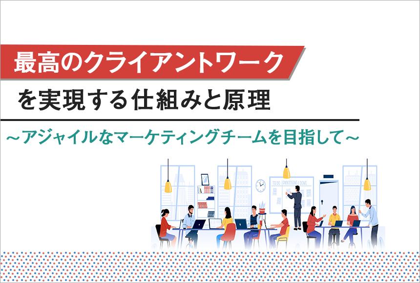 最高のクライアントワークを実現する仕組みと原理 ~アジャイルなマーケティングチームを目指して~