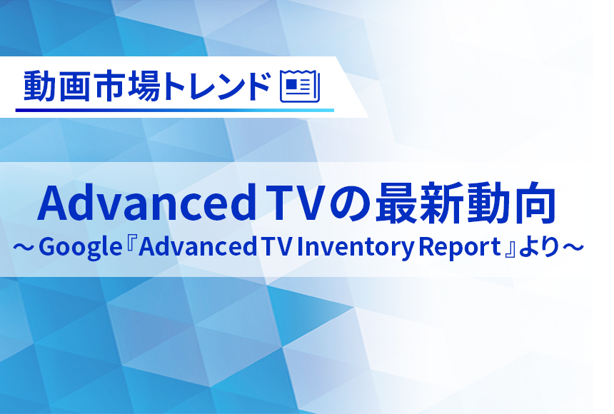 Advanced TVの最新動向 ~Google『Advanced TV Inventory Report』より~