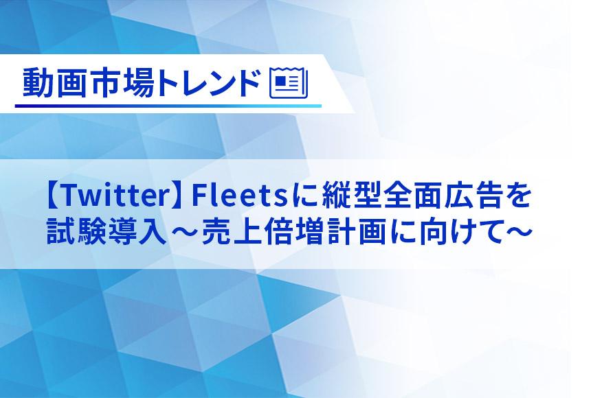 【Twitter】Fleetsに縦型全面広告を試験導入 ~売上倍増計画に向けて~