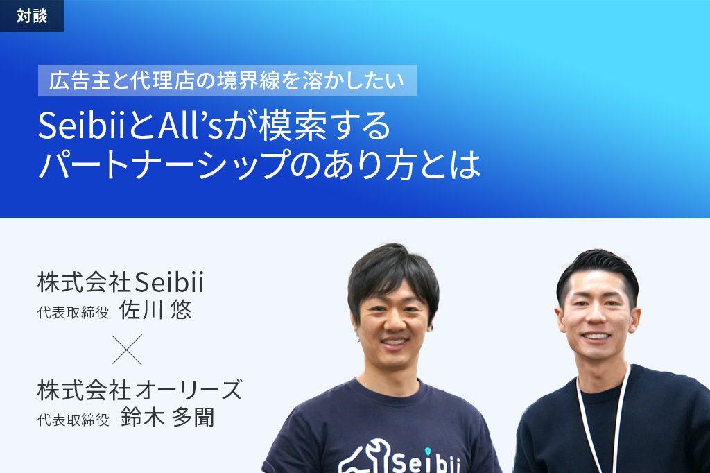 「広告主と代理店の境界線を溶かしたい」 SeibiiとAll'sが模索するパートナーシップのあり方とは